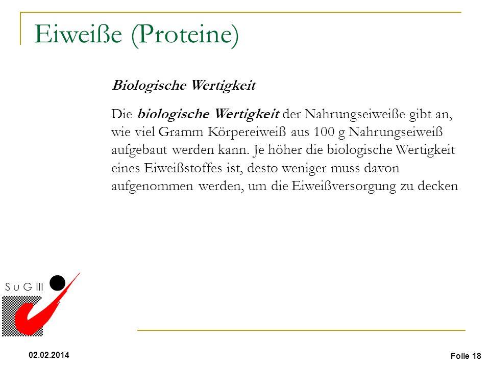Folie 18 02.02.2014 S u G III Flüssigkeit Eiweiße (Proteine) Biologische Wertigkeit Die biologische Wertigkeit der Nahrungseiweiße gibt an, wie viel G