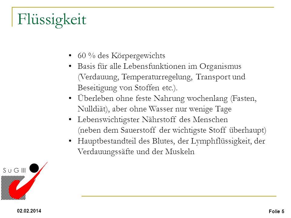 Folie 5 02.02.2014 S u G III Flüssigkeit 60 % des Körpergewichts Basis für alle Lebensfunktionen im Organismus (Verdauung, Temperaturregelung, Transpo