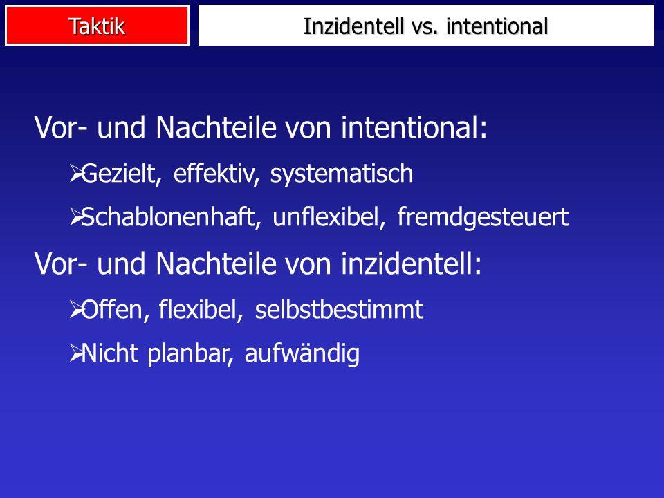 Taktik Inzidentell vs. intentional Vor- und Nachteile von intentional: Gezielt, effektiv, systematisch Schablonenhaft, unflexibel, fremdgesteuert Vor-
