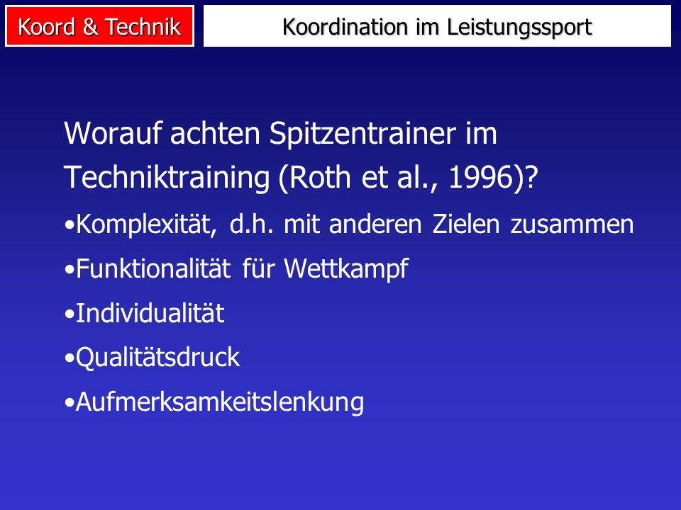 Koord & Technik Worauf achten Spitzentrainer im Techniktraining (Roth et al., 1996)? Komplexität, d.h. mit anderen Zielen zusammen Funktionalität für