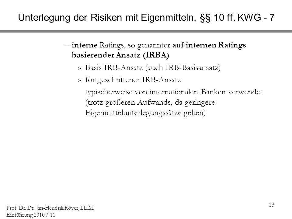 13 Prof. Dr. Dr. Jan-Hendrik Röver, LL.M. Einführung 2010 / 11 Unterlegung der Risiken mit Eigenmitteln, §§ 10 ff. KWG - 7 –interne Ratings, so genann