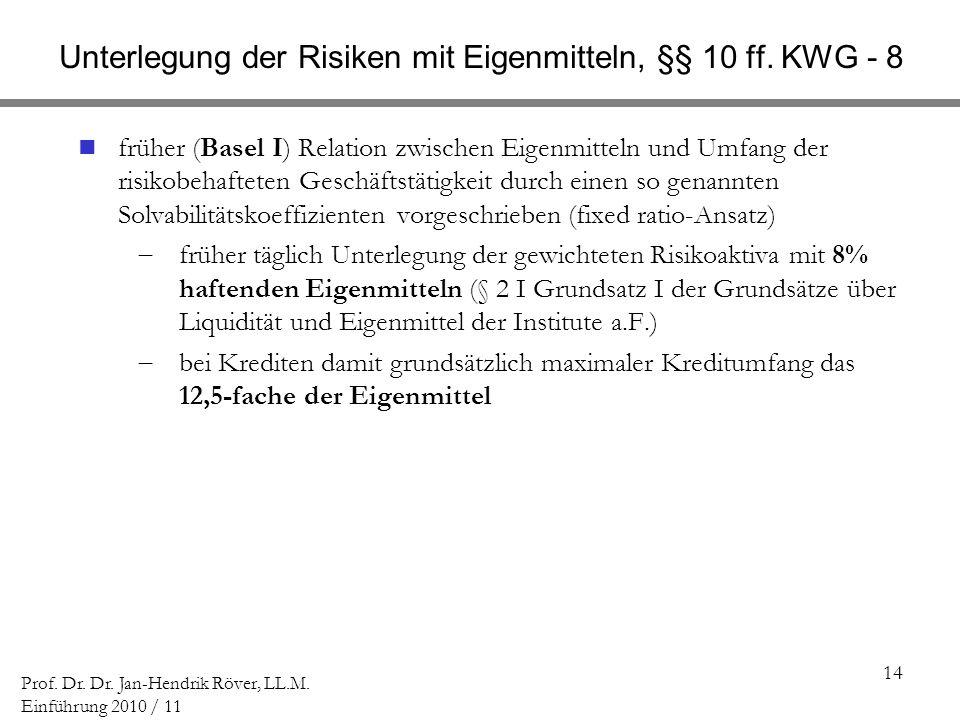 14 Prof. Dr. Dr. Jan-Hendrik Röver, LL.M. Einführung 2010 / 11 Unterlegung der Risiken mit Eigenmitteln, §§ 10 ff. KWG - 8 früher (Basel I) Relation z