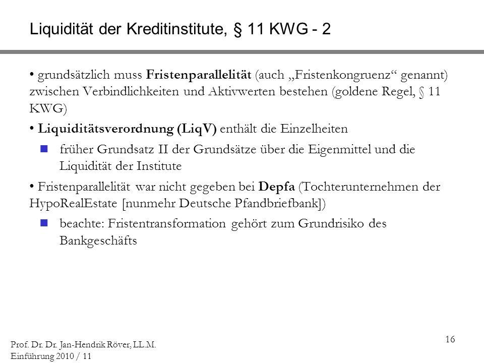 16 Prof. Dr. Dr. Jan-Hendrik Röver, LL.M. Einführung 2010 / 11 Liquidität der Kreditinstitute, § 11 KWG - 2 grundsätzlich muss Fristenparallelität (au