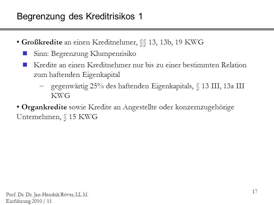 17 Prof. Dr. Dr. Jan-Hendrik Röver, LL.M. Einführung 2010 / 11 Begrenzung des Kreditrisikos 1 Großkredite an einen Kreditnehmer, §§ 13, 13b, 19 KWG Si