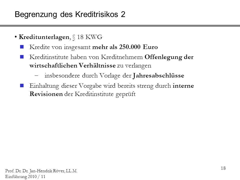 18 Prof. Dr. Dr. Jan-Hendrik Röver, LL.M. Einführung 2010 / 11 Begrenzung des Kreditrisikos 2 Kreditunterlagen, § 18 KWG Kredite von insgesamt mehr al