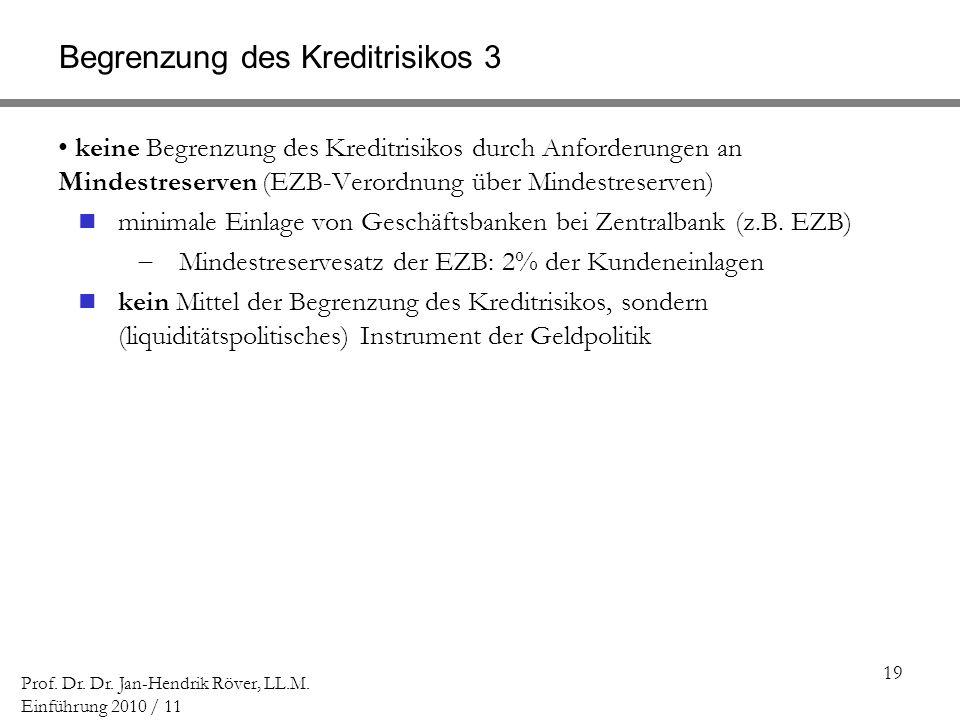 19 Prof. Dr. Dr. Jan-Hendrik Röver, LL.M. Einführung 2010 / 11 Begrenzung des Kreditrisikos 3 keine Begrenzung des Kreditrisikos durch Anforderungen a