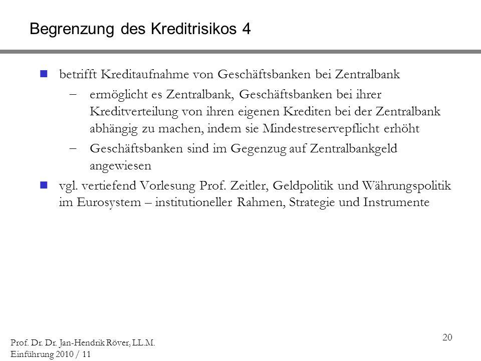 20 Prof. Dr. Dr. Jan-Hendrik Röver, LL.M. Einführung 2010 / 11 Begrenzung des Kreditrisikos 4 betrifft Kreditaufnahme von Geschäftsbanken bei Zentralb