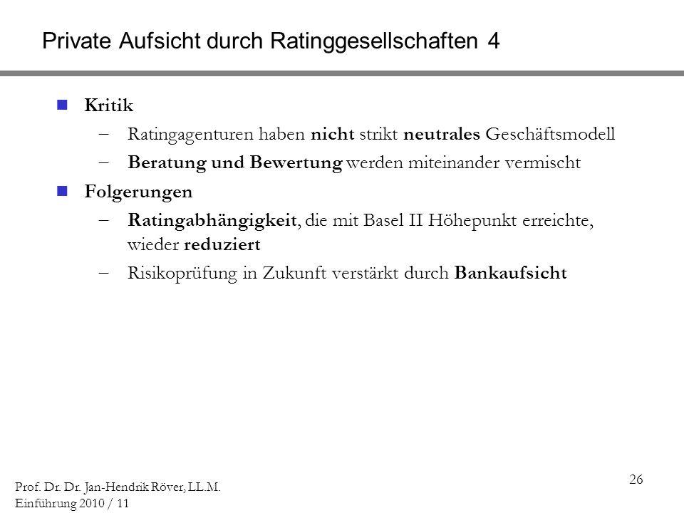 26 Prof. Dr. Dr. Jan-Hendrik Röver, LL.M. Einführung 2010 / 11 Private Aufsicht durch Ratinggesellschaften 4 Kritik Ratingagenturen haben nicht strikt