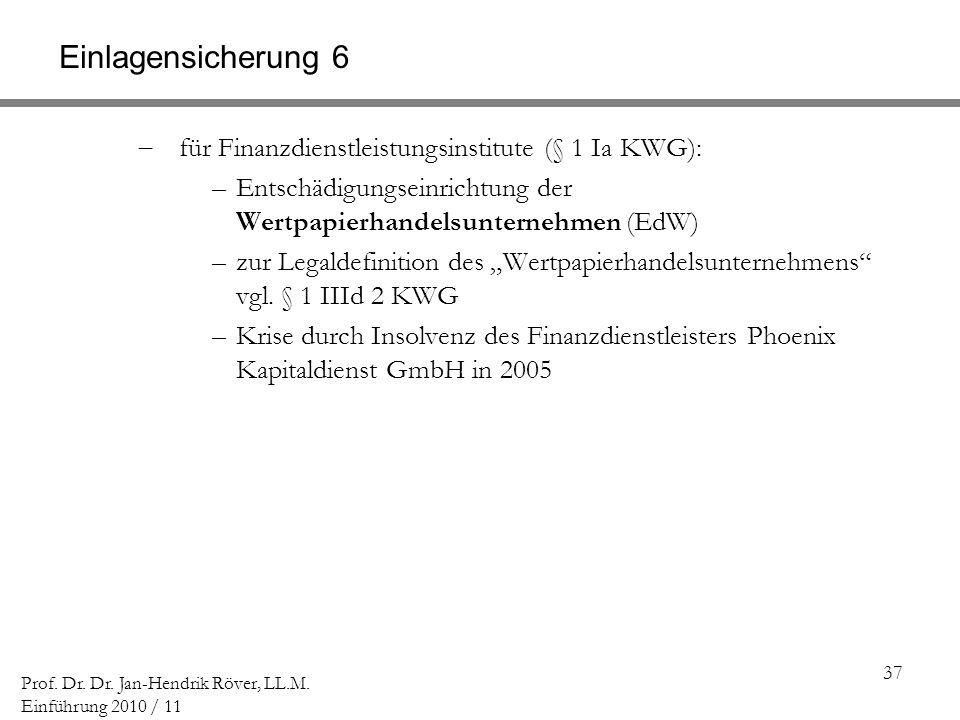 37 Prof. Dr. Dr. Jan-Hendrik Röver, LL.M. Einführung 2010 / 11 Einlagensicherung 6 für Finanzdienstleistungsinstitute (§ 1 Ia KWG): –Entschädigungsein