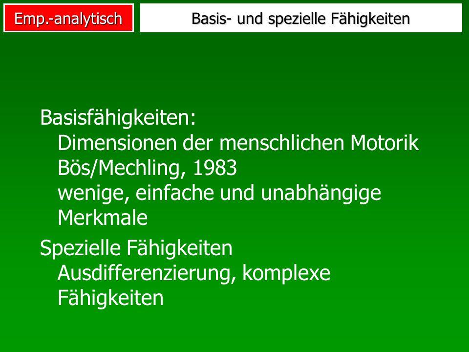 Emp.-analytisch Basis- und spezielle Fähigkeiten Basisfähigkeiten: Dimensionen der menschlichen Motorik Bös/Mechling, 1983 wenige, einfache und unabhä