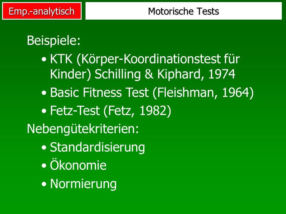Emp.-analytisch Motorische Tests Beispiele: KTK (Körper-Koordinationstest für Kinder) Schilling & Kiphard, 1974 Basic Fitness Test (Fleishman, 1964) F