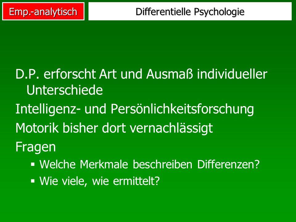 Emp.-analytisch Differentielle Psychologie D.P. erforscht Art und Ausmaß individueller Unterschiede Intelligenz- und Persönlichkeitsforschung Motorik