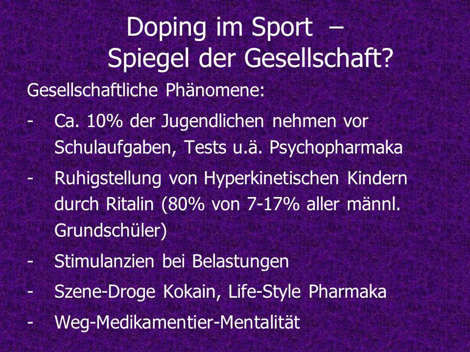 Doping im Sport – Spiegel der Gesellschaft? Gesellschaftliche Phänomene: -Ca. 10% der Jugendlichen nehmen vor Schulaufgaben, Tests u.ä. Psychopharmaka