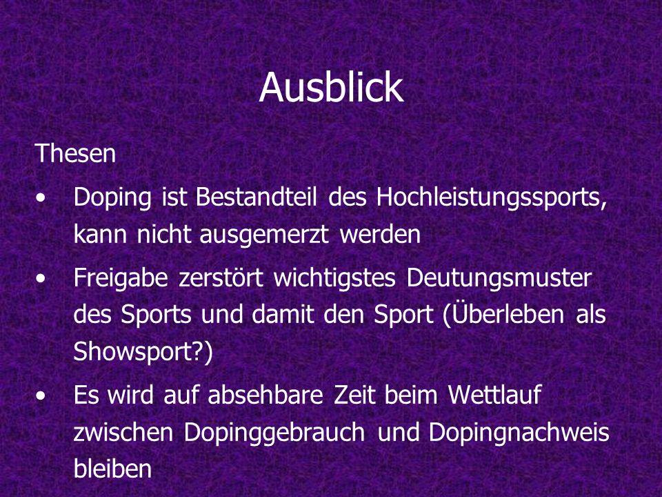 Ausblick Thesen Doping ist Bestandteil des Hochleistungssports, kann nicht ausgemerzt werden Freigabe zerstört wichtigstes Deutungsmuster des Sports u