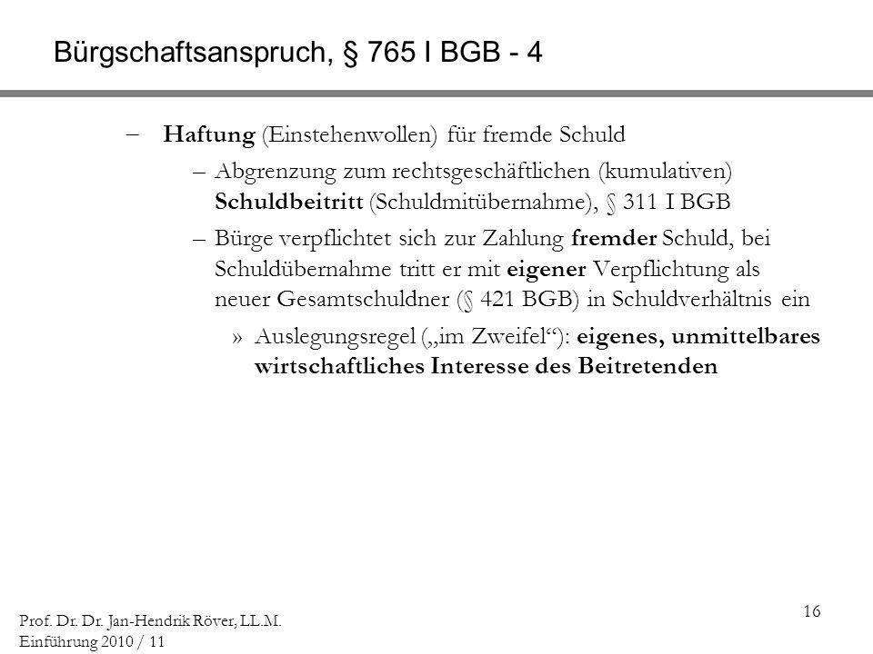 16 Prof. Dr. Dr. Jan-Hendrik Röver, LL.M. Einführung 2010 / 11 Bürgschaftsanspruch, § 765 I BGB - 4 Haftung (Einstehenwollen) für fremde Schuld –Abgre