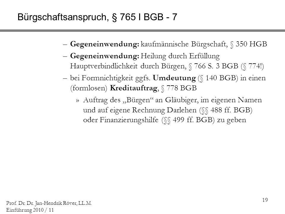 19 Prof. Dr. Dr. Jan-Hendrik Röver, LL.M. Einführung 2010 / 11 Bürgschaftsanspruch, § 765 I BGB - 7 –Gegeneinwendung: kaufmännische Bürgschaft, § 350