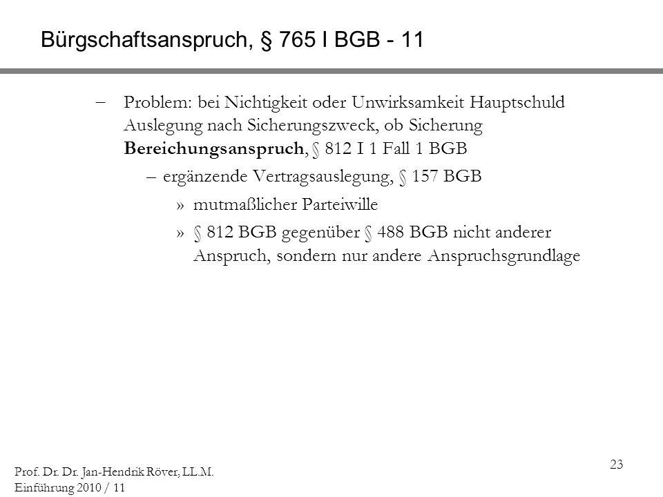 23 Prof. Dr. Dr. Jan-Hendrik Röver, LL.M. Einführung 2010 / 11 Bürgschaftsanspruch, § 765 I BGB - 11 Problem: bei Nichtigkeit oder Unwirksamkeit Haupt