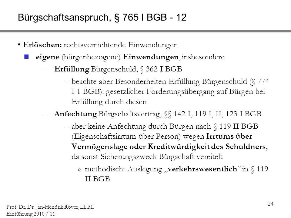 24 Prof. Dr. Dr. Jan-Hendrik Röver, LL.M. Einführung 2010 / 11 Bürgschaftsanspruch, § 765 I BGB - 12 Erlöschen: rechtsvernichtende Einwendungen eigene