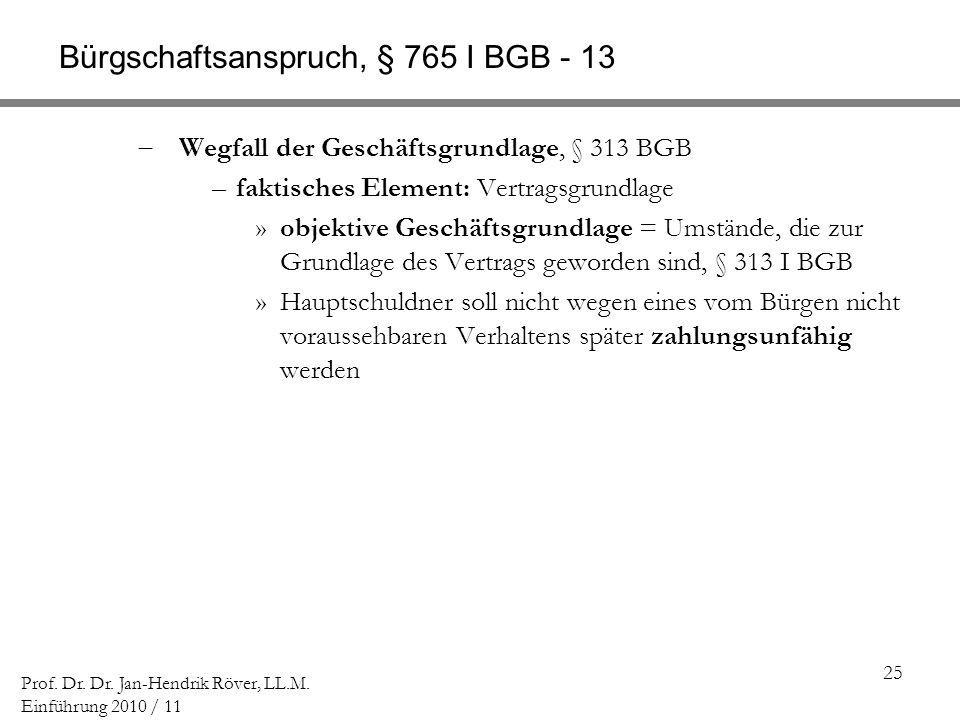 25 Prof. Dr. Dr. Jan-Hendrik Röver, LL.M. Einführung 2010 / 11 Bürgschaftsanspruch, § 765 I BGB - 13 Wegfall der Geschäftsgrundlage, § 313 BGB –faktis