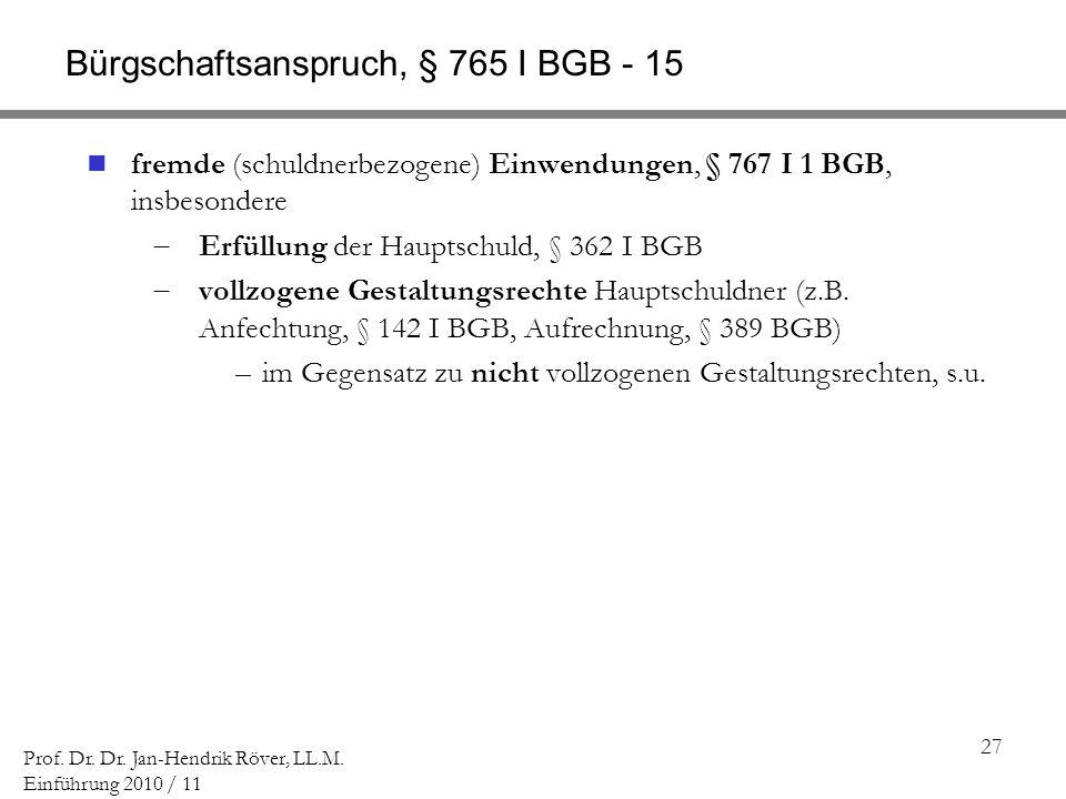 27 Prof. Dr. Dr. Jan-Hendrik Röver, LL.M. Einführung 2010 / 11 Bürgschaftsanspruch, § 765 I BGB - 15 fremde (schuldnerbezogene) Einwendungen, § 767 I