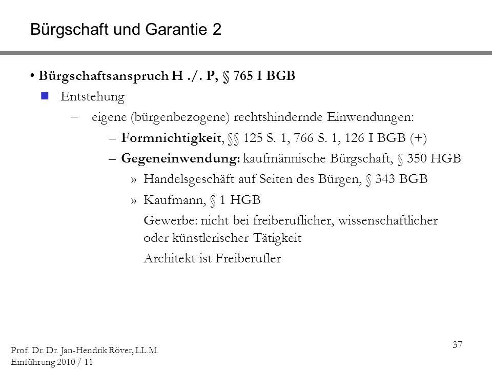 37 Prof. Dr. Dr. Jan-Hendrik Röver, LL.M. Einführung 2010 / 11 Bürgschaft und Garantie 2 Bürgschaftsanspruch H./. P, § 765 I BGB Entstehung eigene (bü