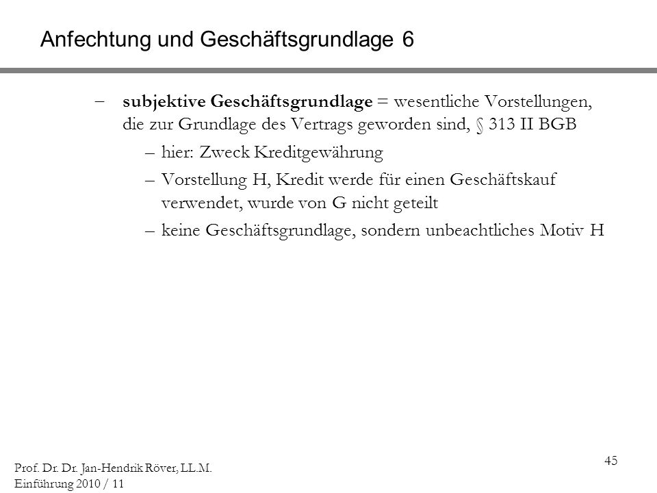 45 Prof. Dr. Dr. Jan-Hendrik Röver, LL.M. Einführung 2010 / 11 Anfechtung und Geschäftsgrundlage 6 subjektive Geschäftsgrundlage = wesentliche Vorstel