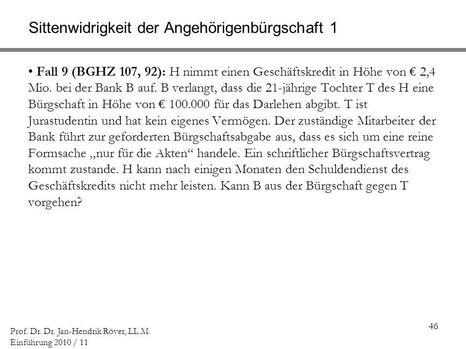 46 Prof. Dr. Dr. Jan-Hendrik Röver, LL.M. Einführung 2010 / 11 Sittenwidrigkeit der Angehörigenbürgschaft 1 Fall 9 (BGHZ 107, 92): H nimmt einen Gesch