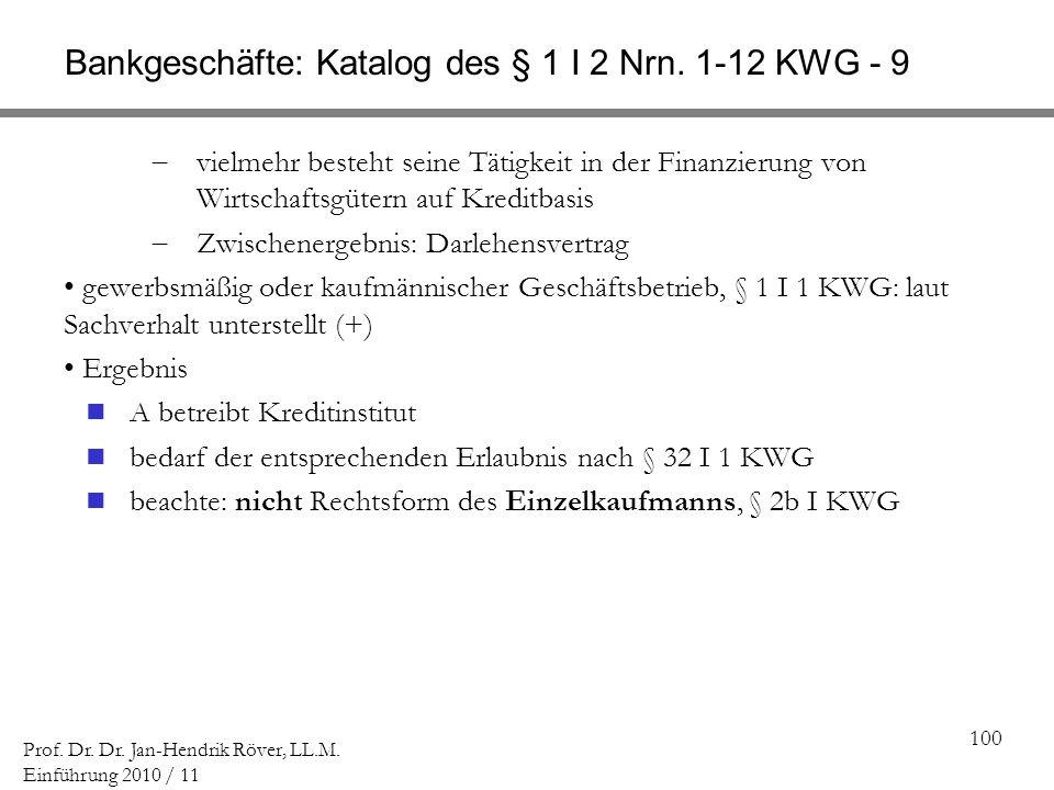 100 Prof. Dr. Dr. Jan-Hendrik Röver, LL.M. Einführung 2010 / 11 Bankgeschäfte: Katalog des § 1 I 2 Nrn. 1-12 KWG - 9 vielmehr besteht seine Tätigkeit