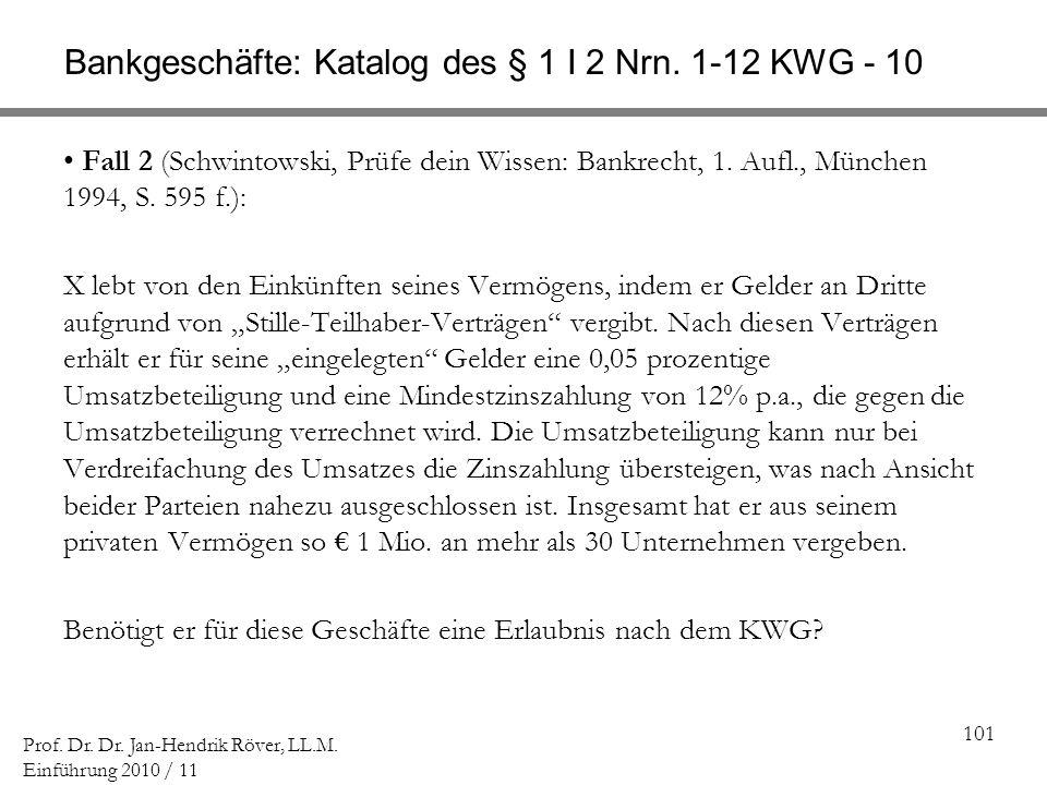 101 Prof. Dr. Dr. Jan-Hendrik Röver, LL.M. Einführung 2010 / 11 Bankgeschäfte: Katalog des § 1 I 2 Nrn. 1-12 KWG - 10 Fall 2 (Schwintowski, Prüfe dein