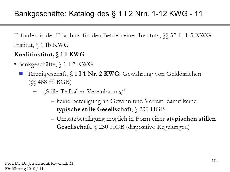 102 Prof. Dr. Dr. Jan-Hendrik Röver, LL.M. Einführung 2010 / 11 Bankgeschäfte: Katalog des § 1 I 2 Nrn. 1-12 KWG - 11 Erfordernis der Erlaubnis für de