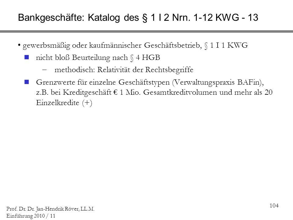 104 Prof. Dr. Dr. Jan-Hendrik Röver, LL.M. Einführung 2010 / 11 Bankgeschäfte: Katalog des § 1 I 2 Nrn. 1-12 KWG - 13 gewerbsmäßig oder kaufmännischer
