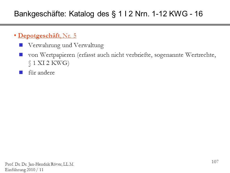 107 Prof. Dr. Dr. Jan-Hendrik Röver, LL.M. Einführung 2010 / 11 Bankgeschäfte: Katalog des § 1 I 2 Nrn. 1-12 KWG - 16 Depotgeschäft, Nr. 5 Verwahrung