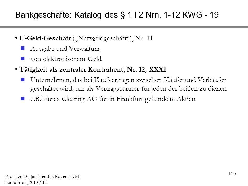 110 Prof. Dr. Dr. Jan-Hendrik Röver, LL.M. Einführung 2010 / 11 Bankgeschäfte: Katalog des § 1 I 2 Nrn. 1-12 KWG - 19 E-Geld-Geschäft (Netzgeldgeschäf