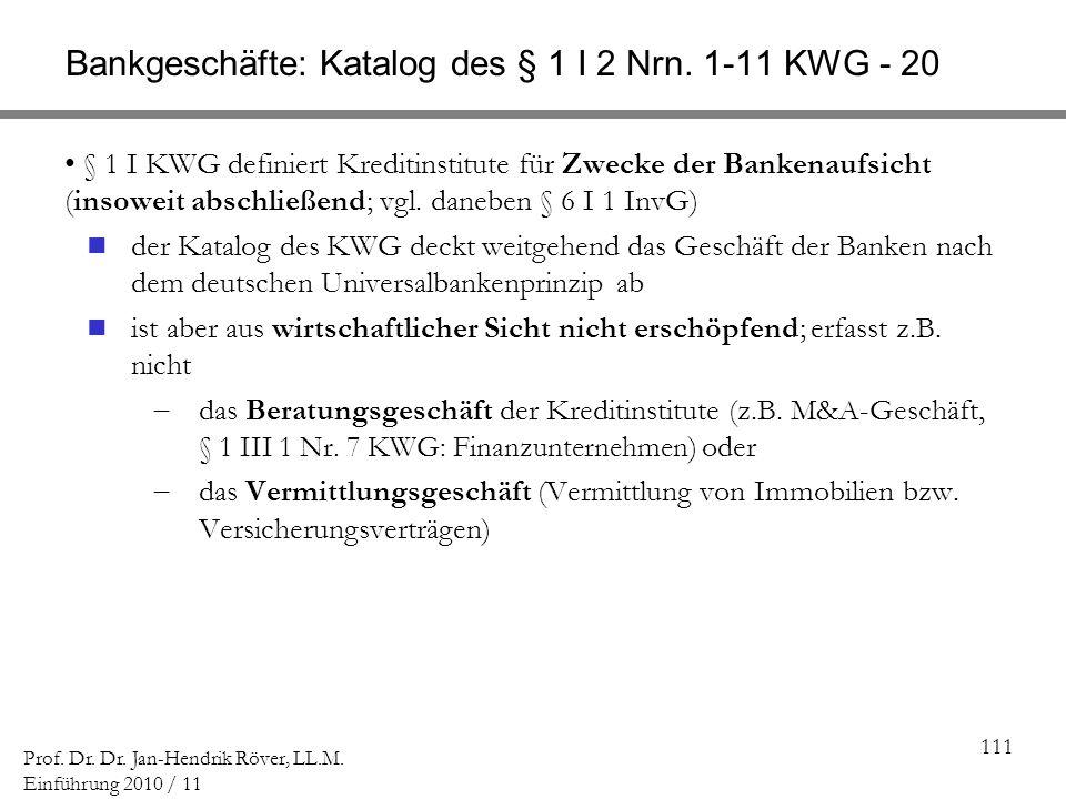 111 Prof. Dr. Dr. Jan-Hendrik Röver, LL.M. Einführung 2010 / 11 Bankgeschäfte: Katalog des § 1 I 2 Nrn. 1-11 KWG - 20 § 1 I KWG definiert Kreditinstit