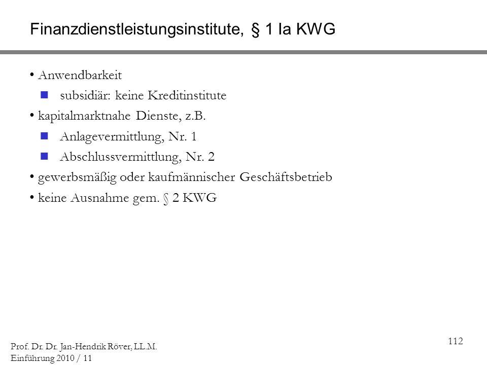 112 Prof. Dr. Dr. Jan-Hendrik Röver, LL.M. Einführung 2010 / 11 Finanzdienstleistungsinstitute, § 1 Ia KWG Anwendbarkeit subsidiär: keine Kreditinstit