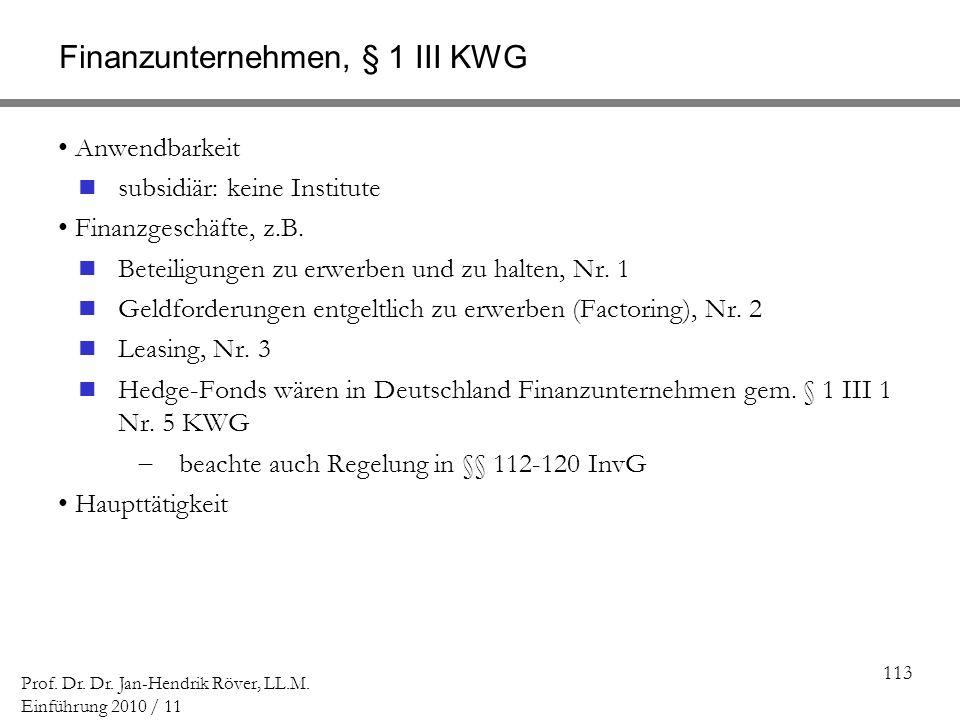 113 Prof. Dr. Dr. Jan-Hendrik Röver, LL.M. Einführung 2010 / 11 Finanzunternehmen, § 1 III KWG Anwendbarkeit subsidiär: keine Institute Finanzgeschäft