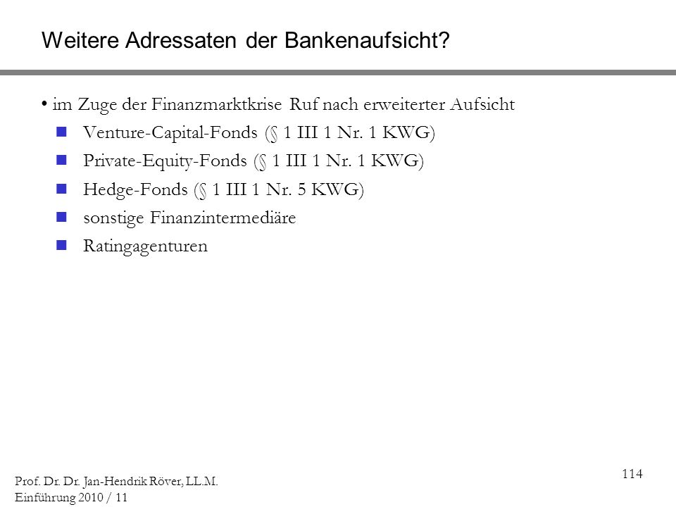 114 Prof. Dr. Dr. Jan-Hendrik Röver, LL.M. Einführung 2010 / 11 Weitere Adressaten der Bankenaufsicht? im Zuge der Finanzmarktkrise Ruf nach erweitert