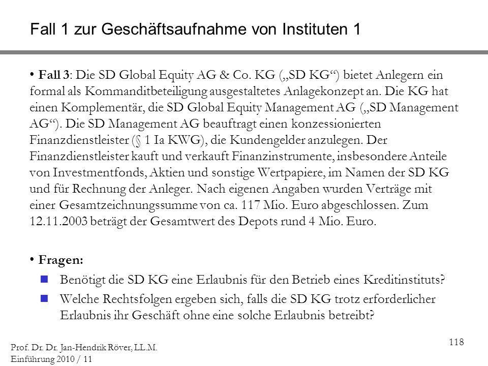118 Prof. Dr. Dr. Jan-Hendrik Röver, LL.M. Einführung 2010 / 11 Fall 1 zur Geschäftsaufnahme von Instituten 1 Fall 3: Die SD Global Equity AG & Co. KG