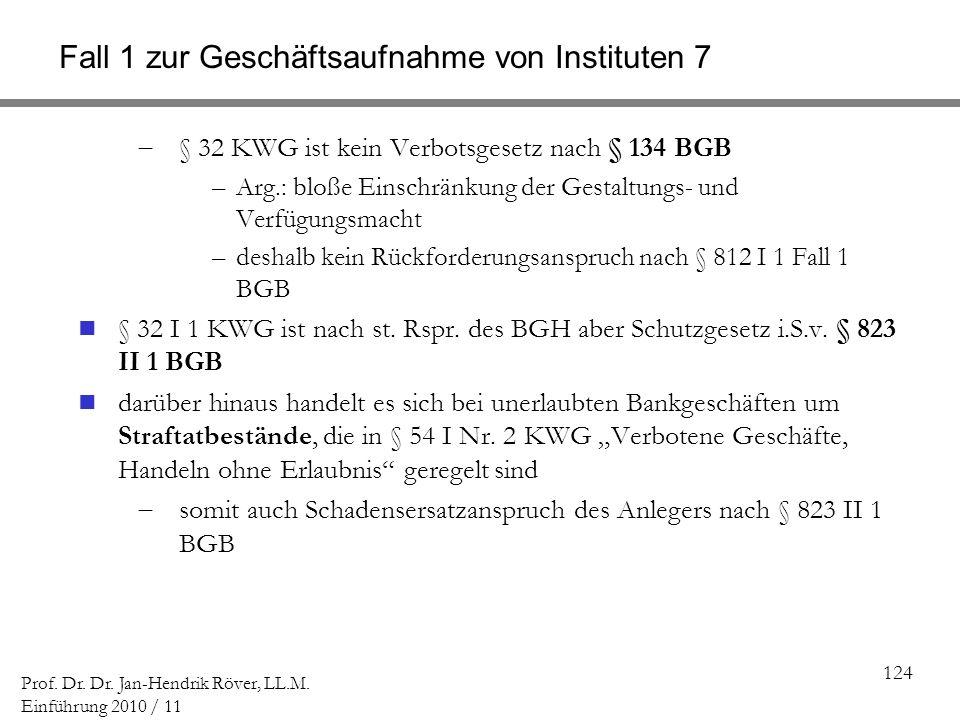 124 Prof. Dr. Dr. Jan-Hendrik Röver, LL.M. Einführung 2010 / 11 Fall 1 zur Geschäftsaufnahme von Instituten 7 § 32 KWG ist kein Verbotsgesetz nach § 1