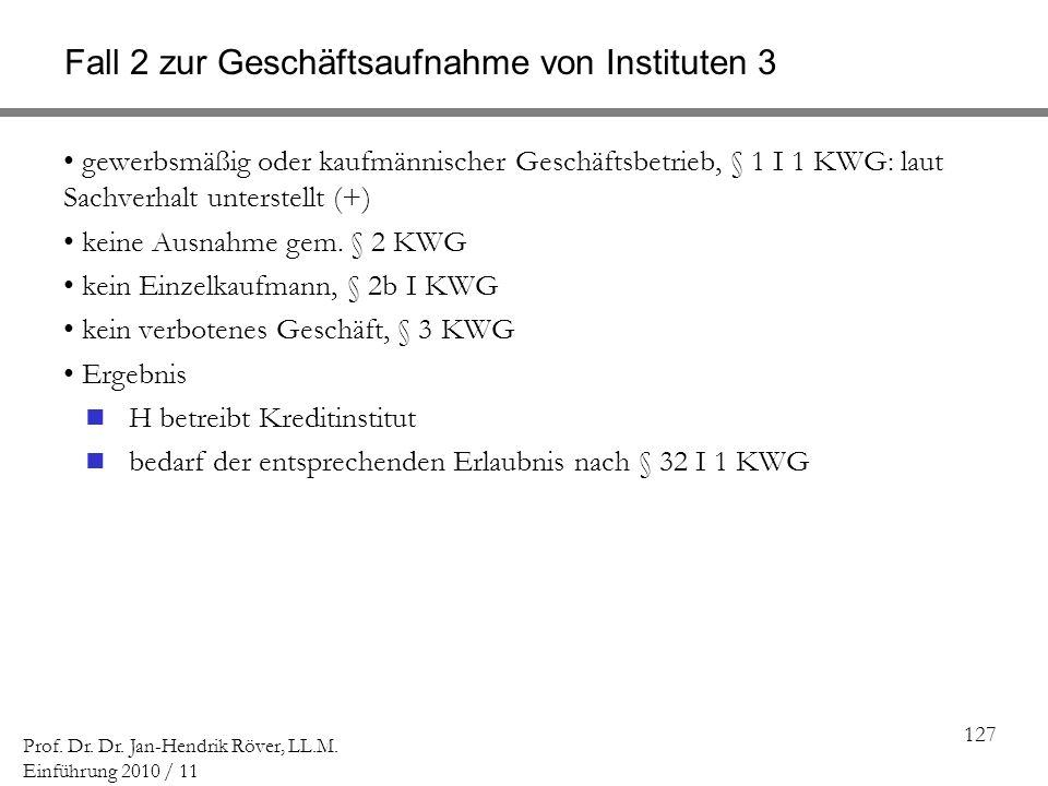 127 Prof. Dr. Dr. Jan-Hendrik Röver, LL.M. Einführung 2010 / 11 Fall 2 zur Geschäftsaufnahme von Instituten 3 gewerbsmäßig oder kaufmännischer Geschäf