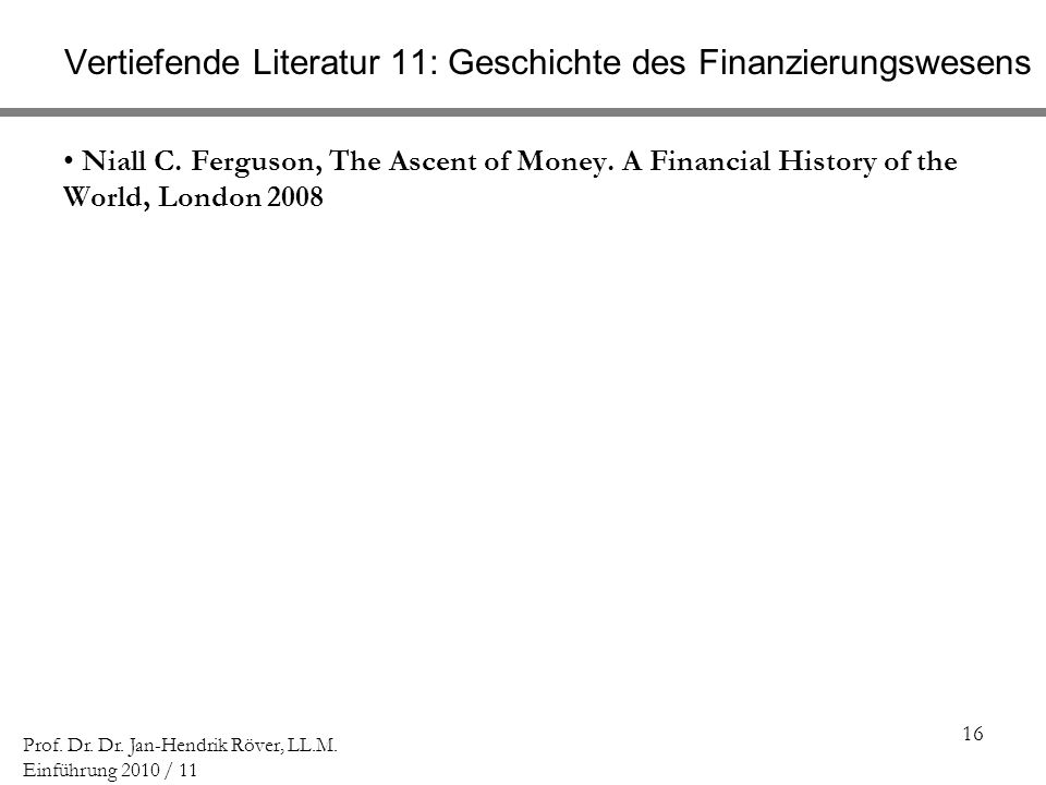 16 Prof. Dr. Dr. Jan-Hendrik Röver, LL.M. Einführung 2010 / 11 Vertiefende Literatur 11: Geschichte des Finanzierungswesens Niall C. Ferguson, The Asc