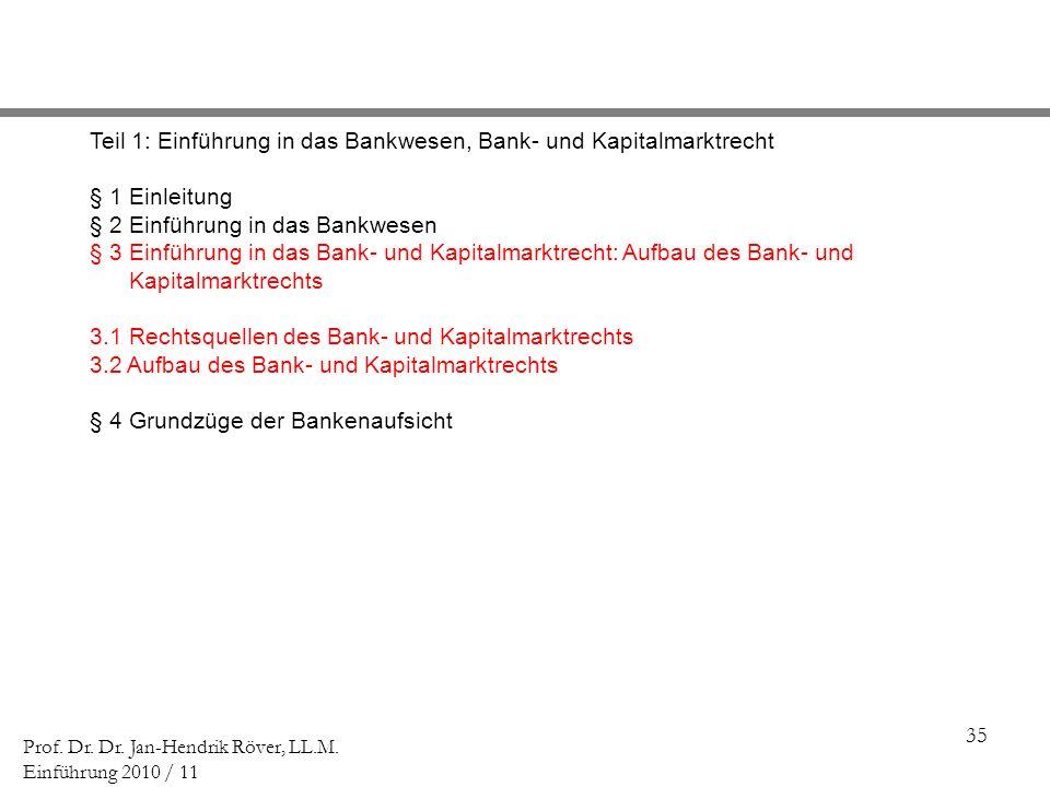 35 Prof. Dr. Dr. Jan-Hendrik Röver, LL.M. Einführung 2010 / 11 Teil 1: Einführung in das Bankwesen, Bank- und Kapitalmarktrecht § 1 Einleitung § 2 Ein