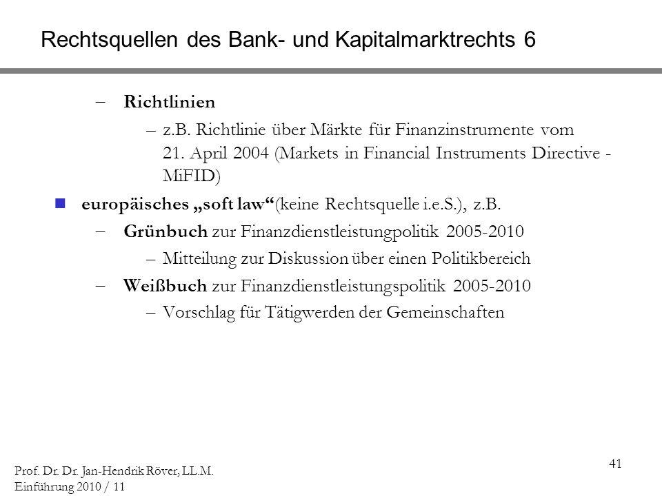 41 Prof. Dr. Dr. Jan-Hendrik Röver, LL.M. Einführung 2010 / 11 Rechtsquellen des Bank- und Kapitalmarktrechts 6 Richtlinien –z.B. Richtlinie über Märk