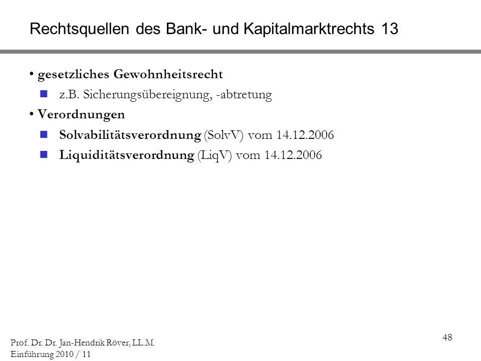 48 Prof. Dr. Dr. Jan-Hendrik Röver, LL.M. Einführung 2010 / 11 Rechtsquellen des Bank- und Kapitalmarktrechts 13 gesetzliches Gewohnheitsrecht z.B. Si