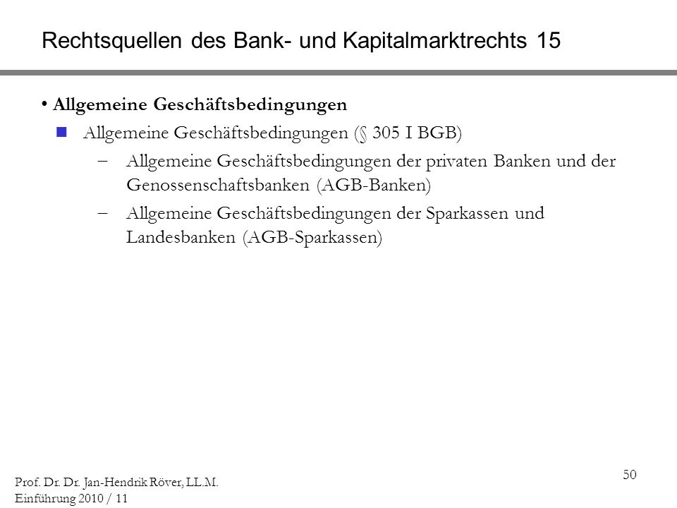50 Prof. Dr. Dr. Jan-Hendrik Röver, LL.M. Einführung 2010 / 11 Rechtsquellen des Bank- und Kapitalmarktrechts 15 Allgemeine Geschäftsbedingungen Allge