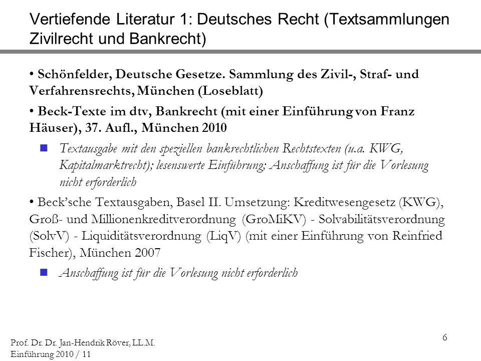 6 Prof. Dr. Dr. Jan-Hendrik Röver, LL.M. Einführung 2010 / 11 Vertiefende Literatur 1: Deutsches Recht (Textsammlungen Zivilrecht und Bankrecht) Schön