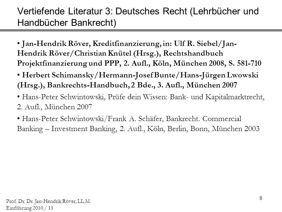 8 Prof. Dr. Dr. Jan-Hendrik Röver, LL.M. Einführung 2010 / 11 Vertiefende Literatur 3: Deutsches Recht (Lehrbücher und Handbücher Bankrecht) Jan-Hendr