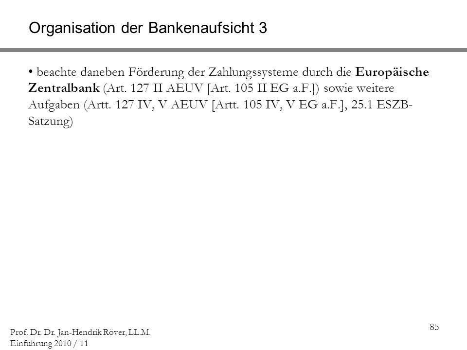 85 Prof. Dr. Dr. Jan-Hendrik Röver, LL.M. Einführung 2010 / 11 Organisation der Bankenaufsicht 3 beachte daneben Förderung der Zahlungssysteme durch d
