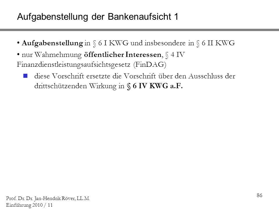 86 Prof. Dr. Dr. Jan-Hendrik Röver, LL.M. Einführung 2010 / 11 Aufgabenstellung der Bankenaufsicht 1 Aufgabenstellung in § 6 I KWG und insbesondere in