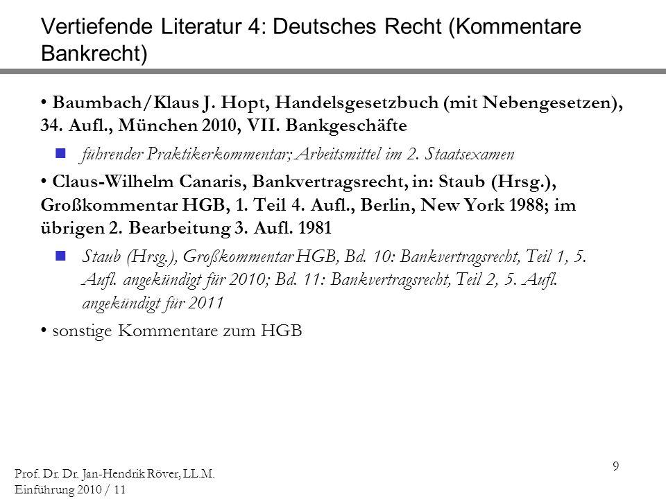 9 Prof. Dr. Dr. Jan-Hendrik Röver, LL.M. Einführung 2010 / 11 Vertiefende Literatur 4: Deutsches Recht (Kommentare Bankrecht) Baumbach/Klaus J. Hopt,